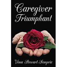 Caregiver Triumphant: How to overcome stress and thrive in your role as a family caregiver