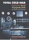 Total Cold War: Eisenhower's Secret Propaganda Battle at Home and Abroad
