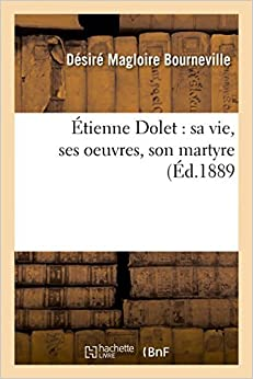 ??tienne Dolet: sa vie, ses oeuvres, son martyre (Histoire) by BOURNEVILLE-D (2014-09-16)