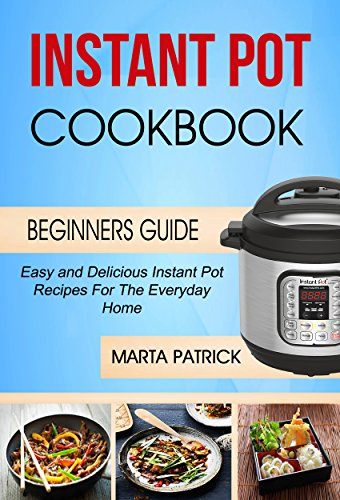 Instant Pot Cookbook: Easy And Delicious Instant Pot Recipes For The Everyday Home (Beginners Guide) by Marta Patrick