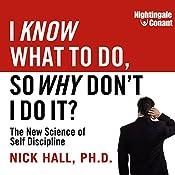 I Know What to Do, So Why Don't I Do It?: The New Science of Self-Discipline   Nick Hall