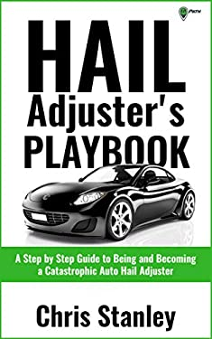 Hail Adjuster's Playbook: A Step by Step Guide to Being and Becoming a Catastrophic Independent Auto Hail Adjuster (IA Playbook Series 5)