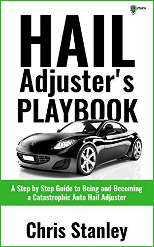 Hail Adjuster's Playbook: A Step by Step Guide to Being and Becoming a Catastrophic Independent Auto Hail Adjuster (IA Playbook Series 4)