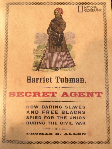 Harriet Tubman: Secret Agent - How Daring Slaves And Free Blacks Spied For The Union During The Civil War.