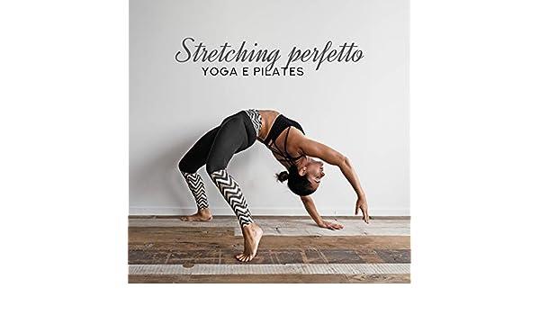 Stretching perfetto: Yoga e pilates, Esercizi per un ...