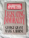 img - for Legislating Immorality: The Homosexual Movement Comes Out of the Closet book / textbook / text book