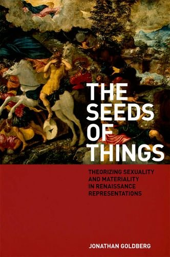 The Seeds of Things: Theorizing Sexuality and Materiality in Renaissance Representations (Fordham University Press)