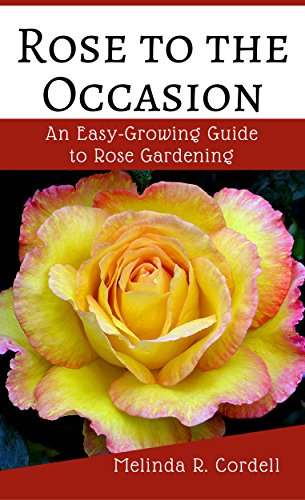 Rose to the Occasion: An Easy-Growing Guide to Rose Gardening, Roses, Growing Roses, Antique Roses, Old Garden Roses, Gardening Tips, Organic Roses, Also ... (Easy-Growing Gardening Series Book 2) by [Cordell, Melinda R.]