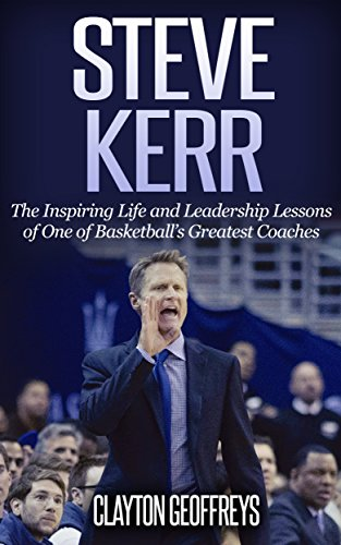 Steve Kerr: The Inspiring Life and Leadership Lessons of One of Basketball's Greatest Coaches (Basketball Biography & Leadership Books) (English Edition)