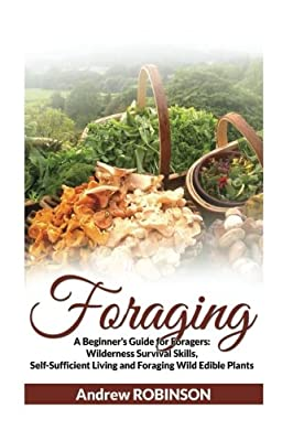 Foraging: A Beginner's Guide for Foragers: Wilderness Survival Skills, Self-Sufficient Living and Foraging Wild Edible Plants