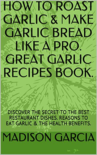 HOW TO ROAST GARLIC & MAKE GARLIC BREAD LIKE A PRO. GREAT GARLIC RECIPES BOOK.: DISCOVER THE SECRET TO THE BEST RESTAURANT DISHES. REASONS TO EAT GARLIC & THE HEALTH (Garlic Roaster Recipes)