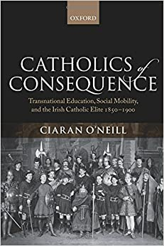 Catholics of Consequence: Transnational Education, Social Mobility, and the Irish Catholic Elite 1850-1900