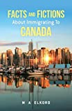 Facts and Fictions about Immigrating to Canada, M. A. Elkord, 1482556332