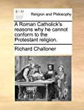 A Roman Catholick's Reasons Why He Cannot Conform to the Protestant Religion, Richard Challoner, 1170641083