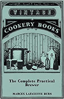 The Complete Practical Brewer; Or, Plain, Accurate, and Thorough Instructions in the Art of Brewing Ale, Beer, and Porter; Including the Process of ... Beer, Ginger Pop, Sarsaparilla-Beer, Mead, Sp