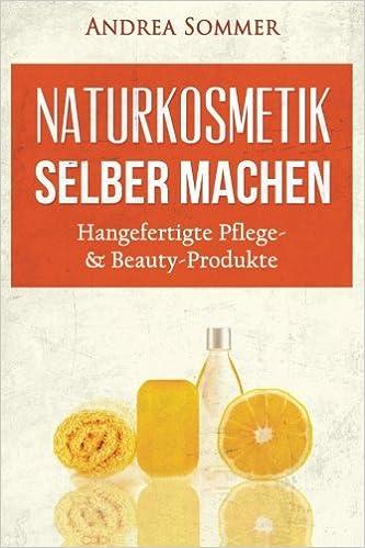 Book Naturkosmetik selber machen: Handgefertigte Pflege- and Beauty-Produkte mit natürlichen Aromen und Inhaltsstoffen Schritt für Schritt erklärt
