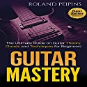 Guitar Mastery: The Ultimate Guide on Guitar Theory, Chords and Techniques for Beginners Audiobook by Roland Peipins Narrated by Paul Cosca