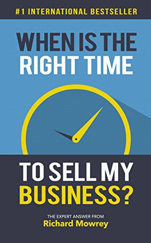When Is The Right Time To Sell My Business?: The Expert Answer from Richard Mowrey by [Mowrey, Richard]