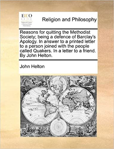 Reasons for quitting the Methodist Society: being a defence of Barclay's Apology. In answer to a printed letter to a person joined with the people ... In a letter to a friend. By John Helton.
