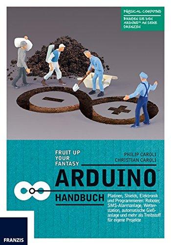 Arduino Handbuch: Platinen, Shields, Elektronik und Programmieren: mehr als 20 Projekte als Startpunkt für eigene Vorhaben