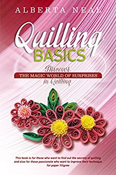 Quilling Basics: Discover the Magic World of Surprises in Quilling (Learn Quilling Book 1) (English Edition) por [Neal, Alberta]