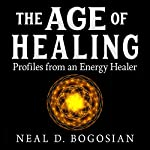 The Age of Healing: Profiles from an Energy Healer | Neal Bogosian