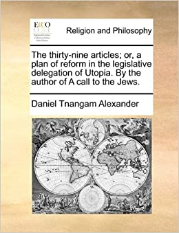 Book The thirty-nine articles: or, a plan of reform in the legislative delegation of Utopia. By the author of A call to the Jews.