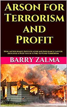 Arson for Terrorism and Profit: How an Insurance Investigator and Insurance Lawyer Defeated a Plot to use a Fire to Fund Terrorism by [Zalma, Barry]