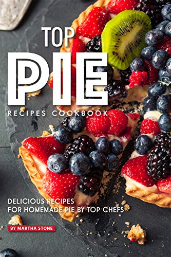 Top Pie Recipes Cookbook: Delicious Recipes for Homemade Pie by Top Chefs by Martha Stone