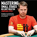Mastering Small Stakes No-Limit Hold'em: Strategies to Consistently Beat Small Stakes Tournaments and Cash Games | Jonathan Little