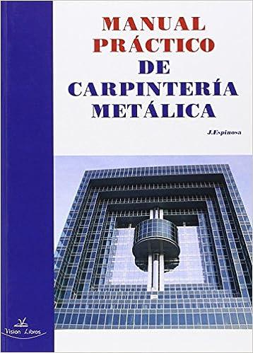 Manual práctico de carpintería metálica: Amazon.es: Julián Espinosa de los Monteros: Libros
