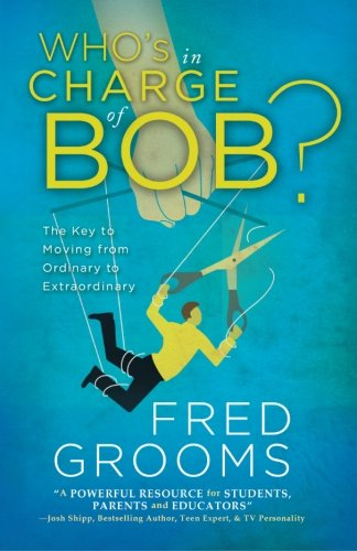 Who's In Charge Of Bob?: The Key to Moving from Ordinary to Extraordinary