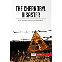The Chernobyl Disaster: The Nuclear Catastrophe and its Devastating Effects (History)
