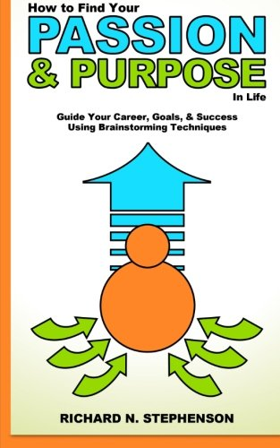 Read Online How to Find Your Passion & Purpose in Life: Guide Your Career, Goals, & Success Using Brainstorming Techniques (Be Your Own Life Coach Series) (Volume 2) pdf