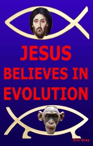 Jesus Believes in Evolution - eric Gray