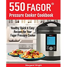 550 Fagor Pressure Cooker Cookbook: 550 Healthy, Quick & Easy Recipes For Your Fagor Pressure Cooker