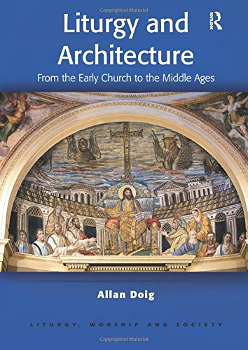 Liturgy and Architecture: From the Early Church to the Middle Ages (Liturgy, Worship and Society Series)