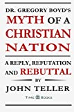 Dr. Gregory Boyd's Myth of a Christian Nation: A Reply, Refutation and Rebuttal (Reply, Refutation and Rebuttal Series) (Volume 3)