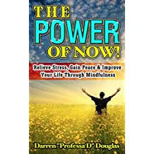 The Power of Now: Relieve Stress, Gain Peace & Improve Your Life Through Mindfulness (the power of now, the road to character, wherever you go there you are, the now habit)