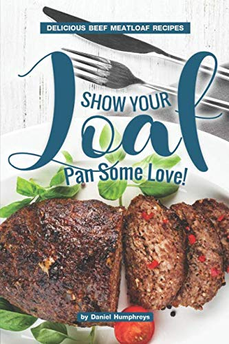 Show Your Loaf Pan Some Love!: Delicious Beef Meatloaf Recipes by Daniel Humphreys