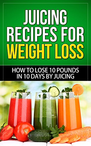 Juicing Recipes for Load Loss: How to Lose 10 Pounds in 10 Days