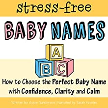 The Stress-Free Baby Names Book: How to Choose the Perfect Baby Name with Confidence, Clarity, and Calm Audiobook by Aston Sanderson Narrated by Sarah Pavelec