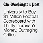 University to Buy $1 Million Football Scoreboard with Thrifty Librarian's Money, Outraging Critics | Ben Guarino