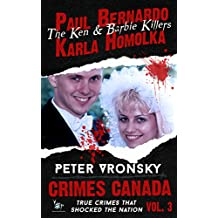 Paul Bernardo and Karla Homolka: The Ken and Barbie Killers (Crimes Canada: True Crimes That Shocked The Nation Book 3)