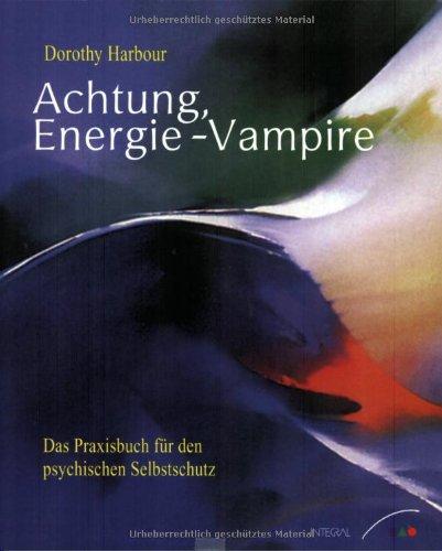 Achtung, Energie-Vampire! - Das Praxisbuch für den psychischen Selbstschutz