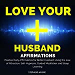 Love Your Husband Affirmations: Positive Daily Affirmations for a Better Husband Using the Law of Attraction, Self-Hypnosis, Guided Meditation and Sleep Learning | Stephens Hyang