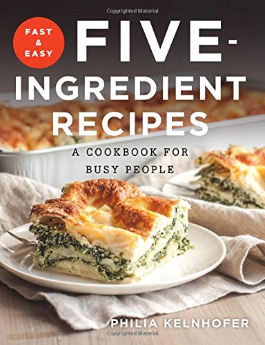 Fast and easy five ingredient recipes a cookbook for busy people fast and easy five ingredient recipes a cookbook for busy people philia kelnhofer 9781581573992 amazon books forumfinder Images