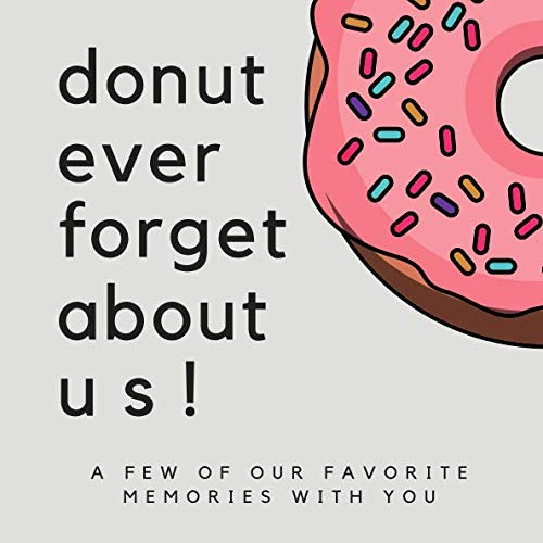 Donut Ever Forget About Us! A Few Of Our Favorite Memories With You: SOFTCOVER We'll Miss You Memory Book or Guest Book for Coworkers to Share A ... Boss Goodbye Gift, Promotion Gift Ideas)