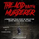 The Acid Bath Murderer: A Terrifying True Story of one of the Worst British Serial Killers Audiobook by Jack Rosewood Narrated by Thomas Stone