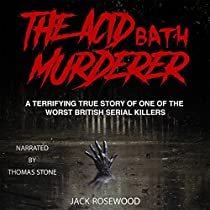 THE ACID BATH MURDERER: A TERRIFYING TRUE STORY OF ONE OF THE WORST BRITISH SERIAL KILLERS